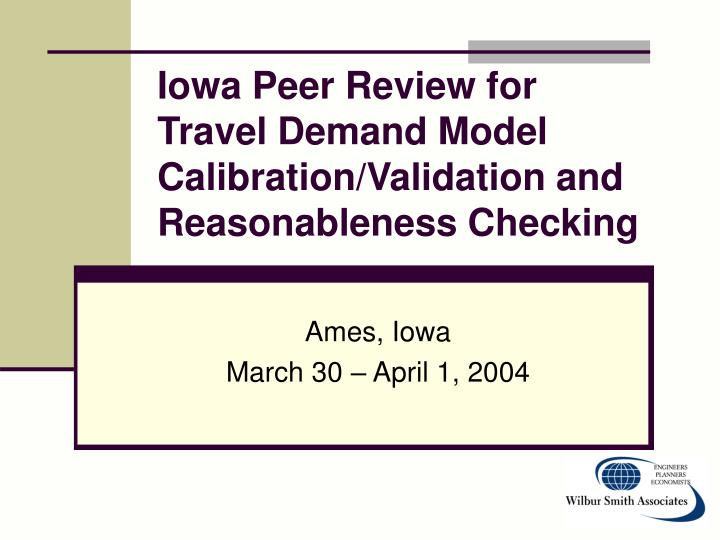 iowa peer review for travel demand model calibration validation and reasonableness checking n.