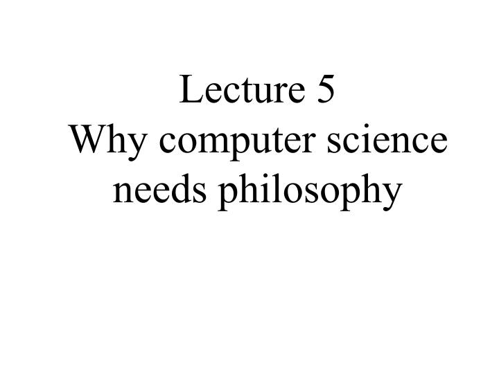 lecture 5 why computer science needs philosophy n.
