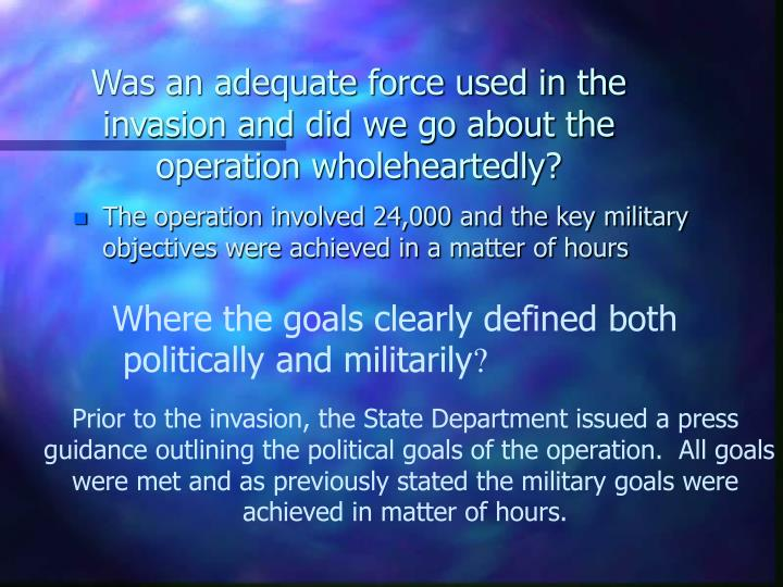 Was an adequate force used in the invasion and did we go about the operation wholeheartedly?