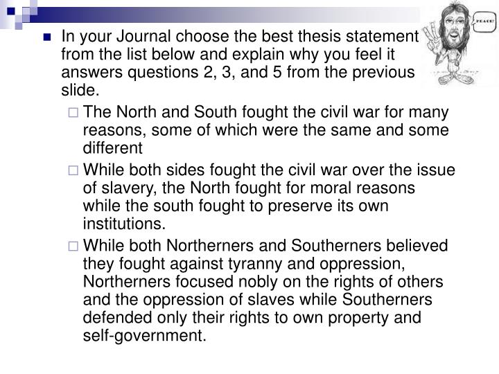 In your Journal choose the best thesis statement from the list below and explain why you feel it answers questions 2, 3, and 5 from the previous slide.
