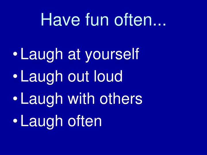 Have fun often...