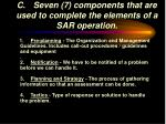 c seven 7 components that are used to complete the elements of a sar operation
