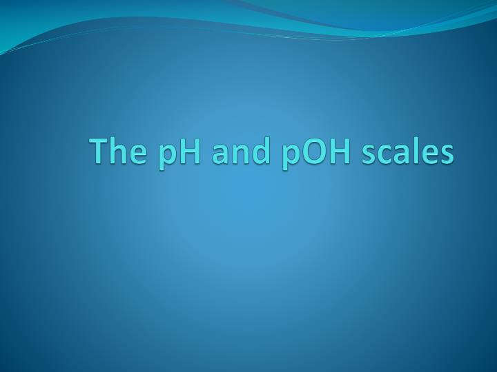 The ph and poh scales