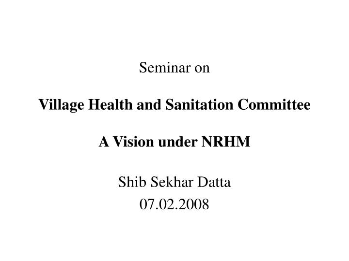 seminar on village health and sanitation committee a vision under nrhm n.