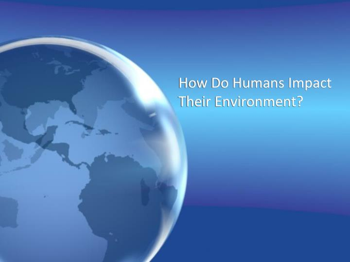 how do humans impact their environment n.