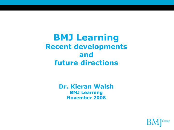 bmj learning recent developments and future directions dr kieran walsh bmj learning november 2008 n.