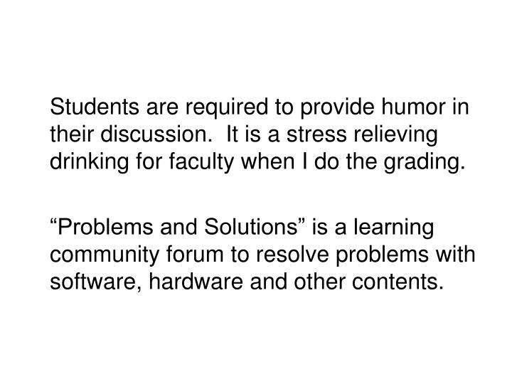 Students are required to provide humor in their discussion.  It is a stress relieving drinking for faculty when I do the grading.