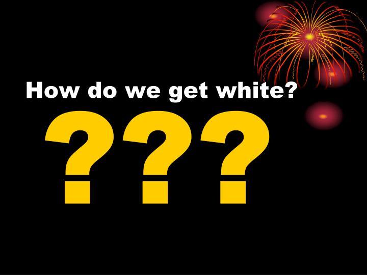 How do we get white?
