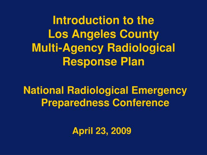 introduction to the los angeles county multi agency radiological response plan n.
