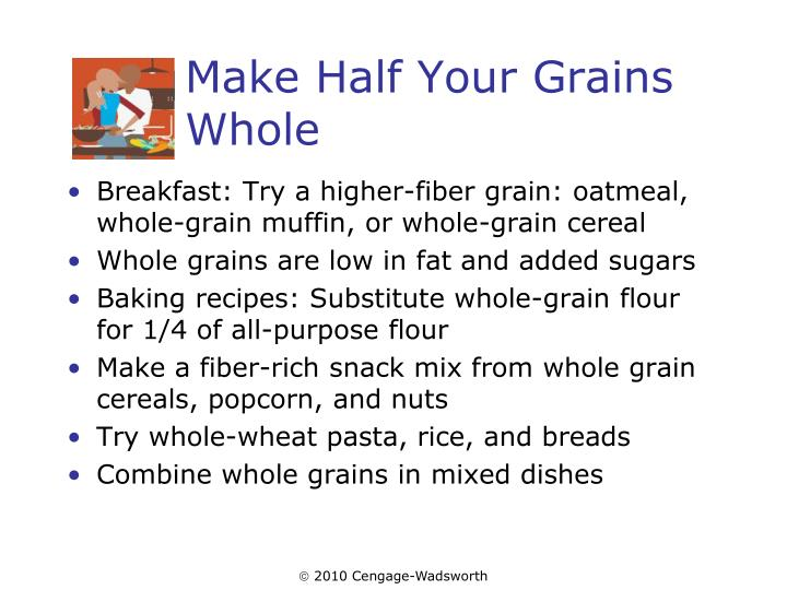 Breakfast: Try a higher-fiber grain: oatmeal, whole-grain muffin, or whole-grain cereal