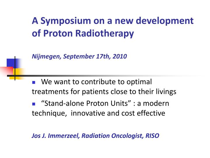 a symposium on a new development of proton radiotherapy nijmegen september 17th 2010 n.