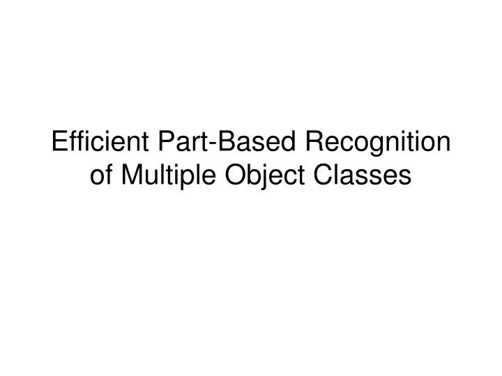 efficient part based recognition of multiple object classes n.