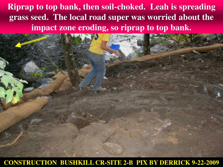 Riprap to top bank, then soil-choked.  Leah is spreading grass seed.  The local road super was worried about the impact zone eroding, so riprap to top bank.