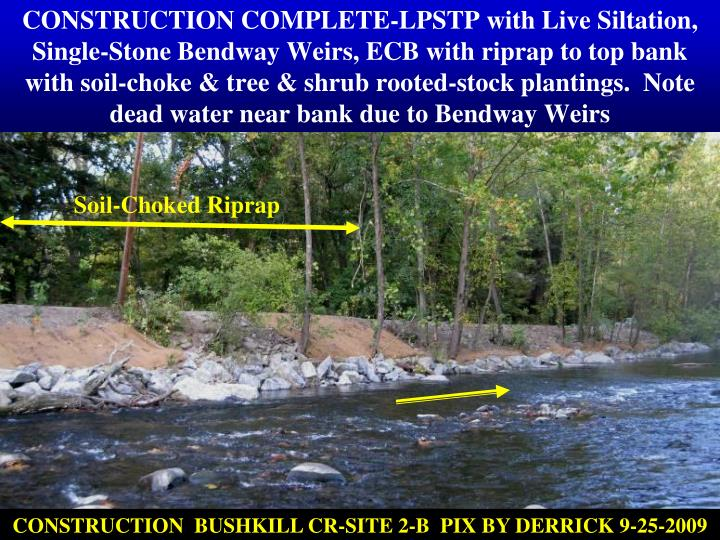 CONSTRUCTION COMPLETE-LPSTP with Live Siltation, Single-Stone Bendway Weirs, ECB with riprap to top bank with soil-choke & tree & shrub rooted-stock plantings.  Note dead water near bank due to Bendway Weirs