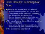 initial results tumbling not good
