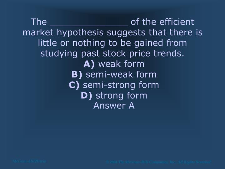 The ______________ of the efficient market hypothesis suggests that there is little or nothing to be gained from studying past stock price trends.