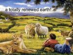 a totally renewed earth