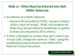 slide 21 what must be entered into i r wiirc referrals