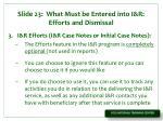 slide 23 what must be entered into i r efforts and dismissal