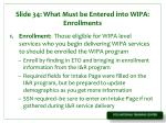 slide 34 what must be entered into wipa enrollments