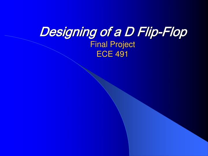 designing of a d flip flop final project ece 491 n.