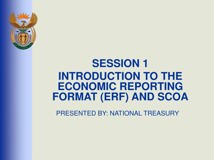 session 1 introduction to the economic reporting format erf and scoa presented by national treasury n.
