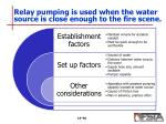 relay pumping is used when the water source is close enough to the fire scene