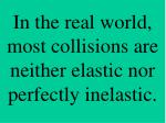 in the real world most collisions are neither elastic nor perfectly inelastic