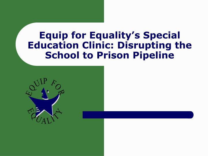 equip for equality s special education clinic disrupting the school to prison pipeline n.