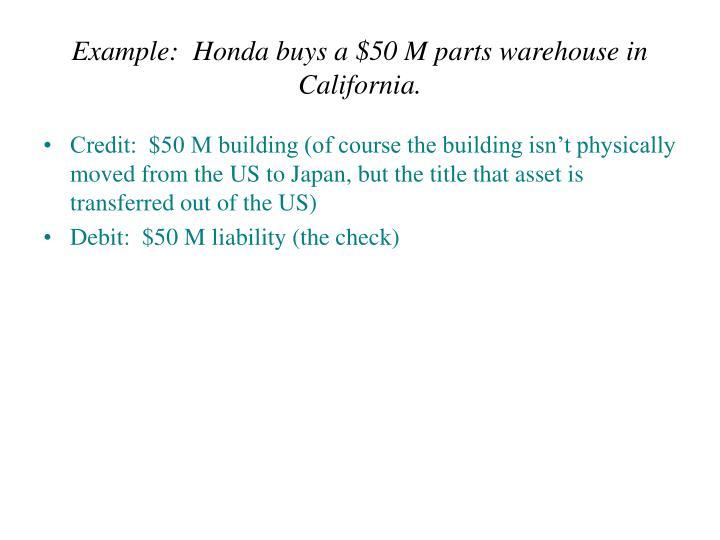 Example:  Honda buys a $50 M parts warehouse in California.