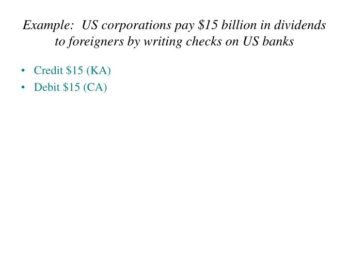 Example:  US corporations pay $15 billion in dividends to foreigners by writing checks on US banks