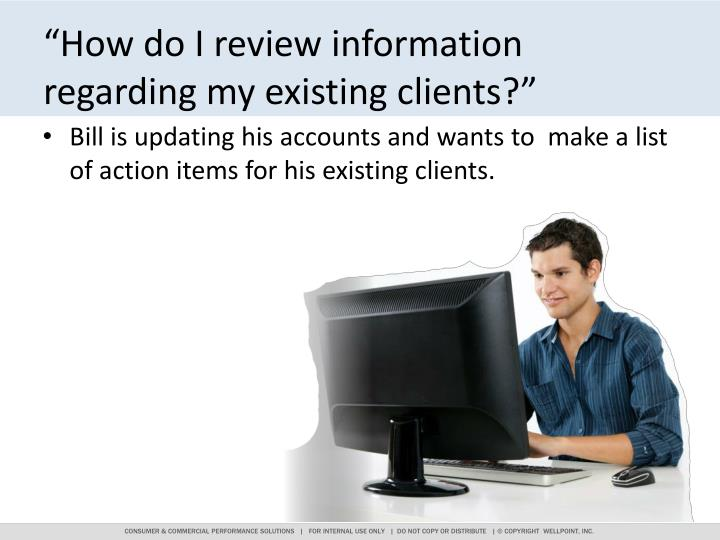 """How do I review information regarding my existing clients?"""