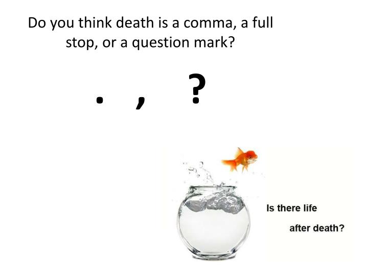 Do you think death is a comma a full stop or a question mark
