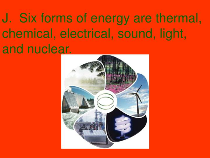 J.  Six forms of energy are thermal, chemical, electrical, sound, light, and nuclear.