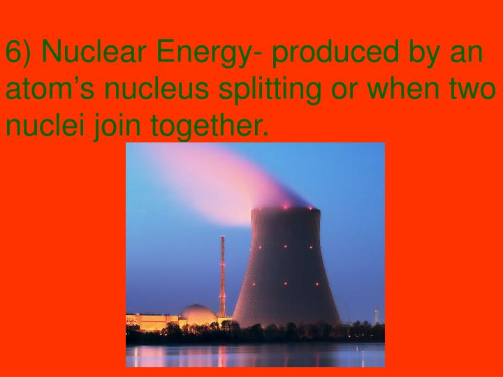 6) Nuclear Energy- produced by an atom's nucleus splitting or when two nuclei join together.