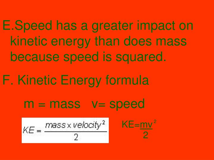 Speed has a greater impact on kinetic energy than does mass because speed is squared.