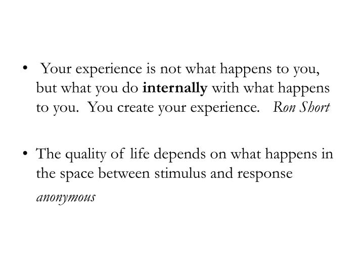 Your experience is not what happens to you, but what you do