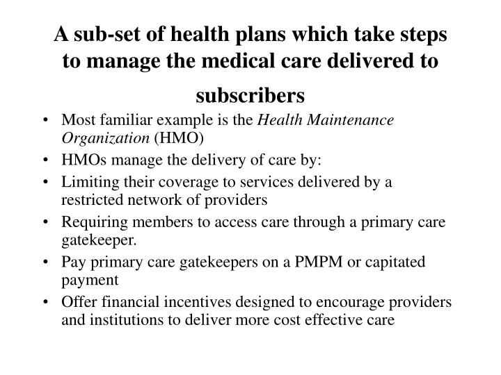 A sub-set of health plans which take steps to manage the medical care delivered to subscribers