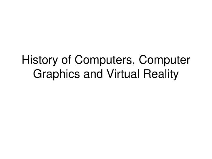 Ppt history of computers computer graphics and virtual reality history of computers computer graphics and virtual reality freerunsca Choice Image