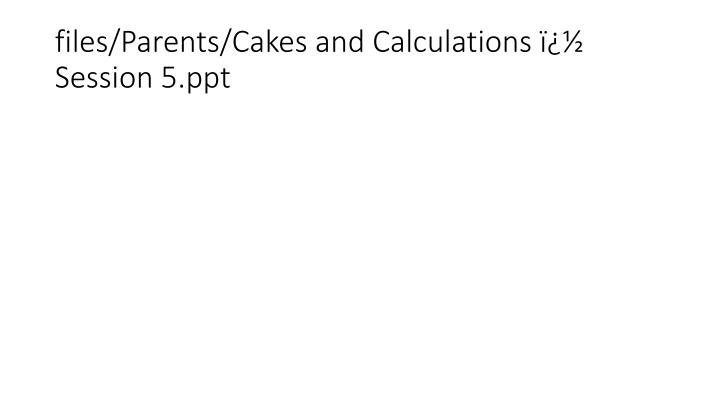 files parents cakes and calculations session 5 ppt n.