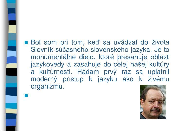 Bol som pri tom, keď sa uvádzal do života Slovník súčasného slovenského jazyka. Je to monumentálne dielo, ktoré presahuje oblasť jazykovedy a zasahuje do celej našej kultúry a kultúrnosti. Hádam prvý raz sa uplatnil moderný prístup k jazyku ako k živému organizmu.
