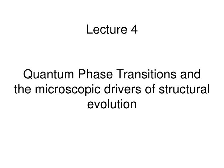 lecture 4 quantum phase transitions and the microscopic drivers of structural evolution n.