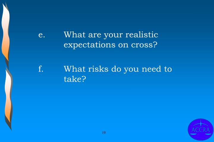 e.	What are your realistic 			expectations on cross?