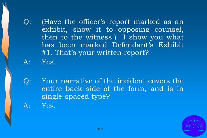 Q:		(Have the officer's report marked as an 	exhibit, show it to opposing counsel, 	then to the witness.)  I show you what 	has been marked Defendant's Exhibit 	#1. That's your written report?