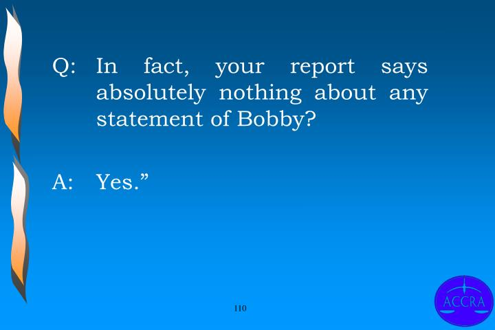 Q:		In fact, your report says 	absolutely nothing about any 	statement of Bobby?