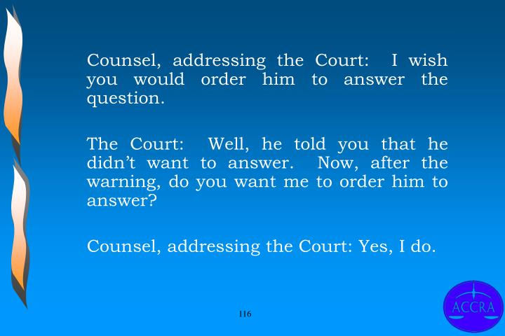 Counsel, addressing the Court:  I wish you would order him to answer the question.