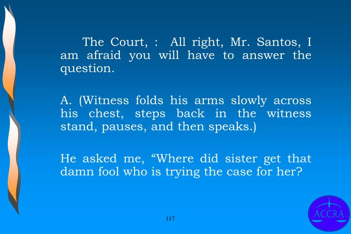 The Court, :  All right, Mr. Santos, I am afraid you will have to answer the question.