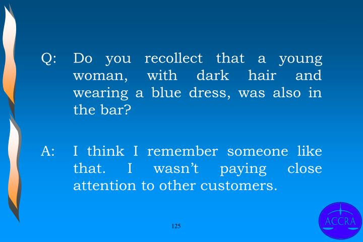 Q:		Do you recollect that a young 	woman, with dark hair and 	wearing a blue dress, was also in 	the bar?
