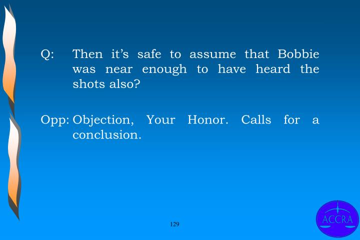 Q:		Then it's safe to assume that Bobbie 	was near enough to have heard the 	shots also?