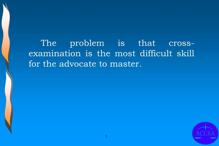 The problem is that cross-examination is the most difficult skill for the advocate to master.